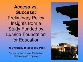 Access vs. Success: Preliminary Policy Insights from a Study Funded by Lumina Foundation for Education  The University o