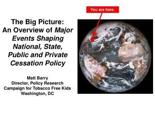 The Big Picture:  An Overview of Major Events Shaping National, State, Public and Private Cessation Policy  Matt Barry D
