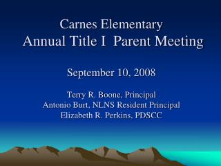 Carnes Elementary  Annual Title I  Parent Meeting  September 10, 2008  Terry R. Boone, Principal Antonio Burt, NLNS Resi