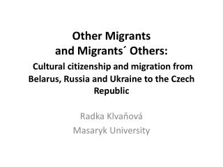 Other Migrants  and Migrants  Others:  Cultural citizenship and migration from Belarus, Russia and Ukraine to the Czech