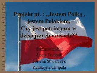Projekt pt. :  Jestem Polka , jestem Polakiem.  Czy jest patriotyzm w dzisiejszych czasach