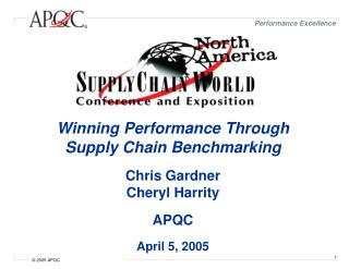 Winning Performance Through Supply Chain Benchmarking  Chris Gardner Cheryl Harrity  APQC  April 5, 2005