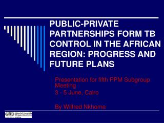 PUBLIC-PRIVATE PARTNERSHIPS FORM TB CONTROL IN THE AFRICAN REGION: PROGRESS AND FUTURE PLANS