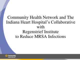 Community Health Network and The Indiana Heart Hospital s Collaborative with Regenstrief Institute  to Reduce MRSA Infec