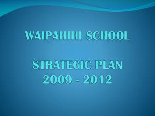WAIPAHIHI SCHOOL  STRATEGIC PLAN  2009 - 2012