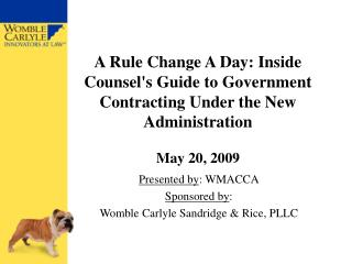 A Rule Change A Day: Inside Counsels Guide to Government Contracting Under the New Administration  May 20, 2009