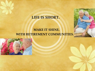 LIFE IS SHORT; MAKE IT SHINE WITH RETIREMENT COMMUNITIES.
