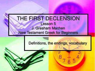 THE FIRST DECLENSION Lesson 5 J. Gresham Machen New Testament Greek for Beginners
