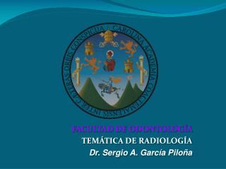 FACULTAD DE ODONTOLOG A TEM TICA DE RADIOLOG A Dr. Sergio A. Garc a Pilo a