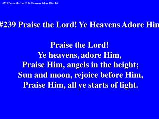 239 Praise the Lord Ye Heavens Adore Him  Praise the Lord  Ye heavens, adore Him,  Praise Him, angels in the height; Sun