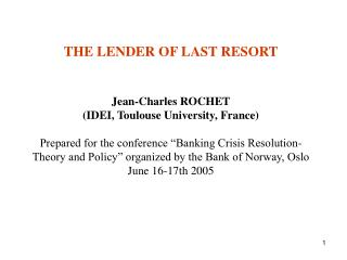 THE LENDER OF LAST RESORT   Jean-Charles ROCHET IDEI, Toulouse University, France  Prepared for the conference  Banking