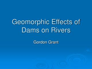 Geomorphic Effects of Dams on Rivers