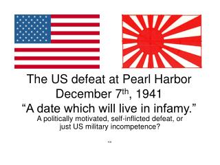 The US defeat at Pearl Harbor  December 7th, 1941  A date which will live in infamy.