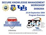 SECURE KNOWLEDGE MANAGEMENT WORKSHOP SKM 2004        23-24 September 2004 Program Overview