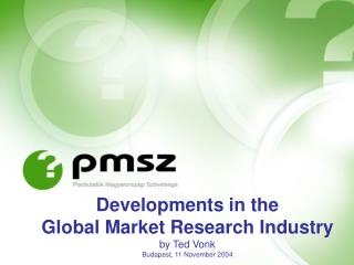 Developments in the  Global Market Research Industry by Ted Vonk Budapest, 11 November 2004