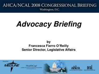 Advocacy Briefing  by Francesca Fierro O Reilly Senior Director, Legislative Affairs