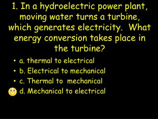 1. In a hydroelectric power plant, moving water turns a turbine, which generates electricity.  What energy conversion ta