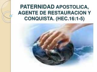 PATERNIDAD APOSTOLICA, AGENTE DE RESTAURACION Y CONQUISTA. HEC.16:1-5