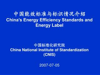 China s Energy Efficiency Standards and Energy Label       China National Institute of Standardization CNIS  2007-07-0