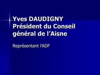 Yves DAUDIGNY Pr sident du Conseil g n ral de l Aisne