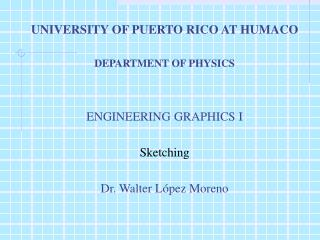 UNIVERSITY OF PUERTO RICO AT HUMACO   DEPARTMENT OF PHYSICS    ENGINEERING GRAPHICS I  Sketching  Dr. Walter L pez Moren