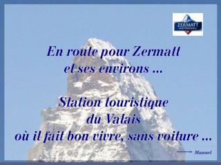 En route pour Zermatt et ses environs ...  Station touristique du Valais o  il fait bon vivre, sans voiture ...