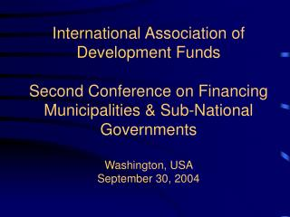 International Association of Development Funds  Second Conference on Financing Municipalities  Sub-National Governments