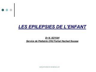 LES EPILEPSIES DE L ENFANT  Dr N. SOYAH Service de P diatrie CHU Farhat Hached Sousse