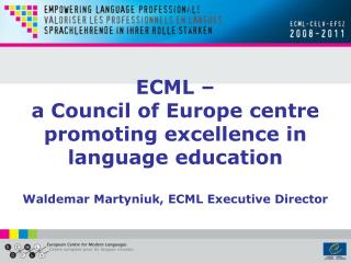 ECML    a Council of Europe centre  promoting excellence in language education  Waldemar Martyniuk, ECML Executive Direc