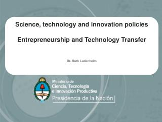 Science, technology and innovation policies  Entrepreneurship and Technology Transfer   Dr. Ruth Ladenheim
