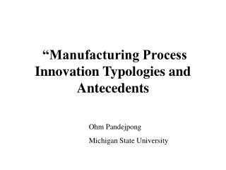 Manufacturing Process Innovation Typologies and  Antecedents