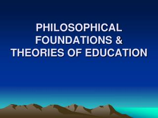 PHILOSOPHICAL FOUNDATIONS  THEORIES OF EDUCATION