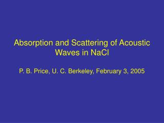 Absorption and Scattering of Acoustic Waves in NaCl  P. B. Price, U. C. Berkeley, February 3, 2005