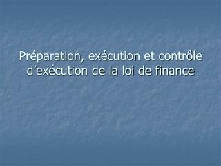 Pr paration, ex cution et contr le d ex cution de la loi de finance