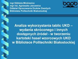 Mgr Elzbieta Mickiewicz mgr inz. Agnieszka Jancewicz Oddzial Opracowania Druk w Zwartych Biblioteka Politechniki Bialost