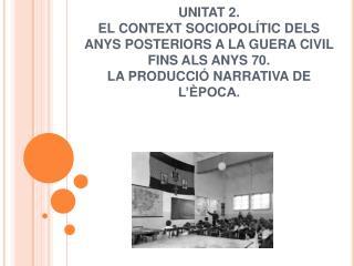 UNITAT 2. EL CONTEXT SOCIOPOL TIC DELS ANYS POSTERIORS A LA GUERA CIVIL FINS ALS ANYS 70. LA PRODUCCI  NARRATIVA DE L  P