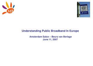 Understanding Public Broadband In Europe  Amsterdam Salon – Beurs van Berlage June 11, 2007