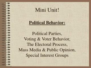 Mini Unit  Political Behavior:  Political Parties,  Voting  Voter Behavior, The Electoral Process, Mass Media  Public Op
