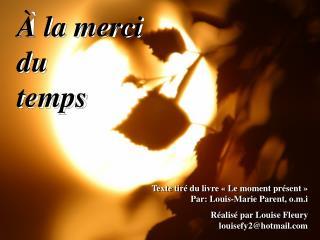 Texte tir  du livre   Le moment pr sent     Par: Louis-Marie Parent, o.m.i R alis  par Louise Fleury louisefy2hotmail