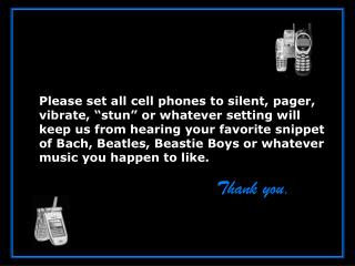 Please set all cell phones to silent, pager, vibrate,  stun  or whatever setting will keep us from hearing your favorite