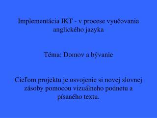 Implement cia IKT - v procese vyucovania                   anglick ho jazyka  T ma: Domov a b vanie  Cielom projektu je