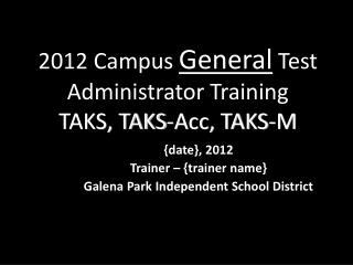2012 Campus General Test Administrator Training TAKS, TAKS-Acc, TAKS-M