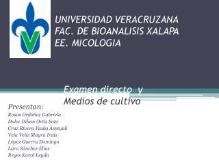 UNIVERSIDAD VERACRUZANA FAC. DE BIOANALISIS XALAPA EE. MICOLOGIA        Examen directo  y    Medios de cultivo