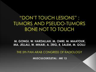 DON T TOUCH LESIONS  :  TUMORS AND PSEUDO-TUMORS BONE NOT TO TOUCH    M. GONGI, W. HARZALLAH, M. OMRI, M. MAATOUK, MA.
