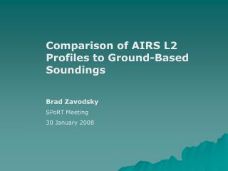 Comparison of AIRS L2 Profiles to Ground-Based Soundings  Brad Zavodsky SPoRT Meeting 30 January 2008
