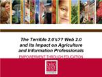 The Terrible 2.0s Web 2.0 and Its Impact on Agriculture and Information Professionals