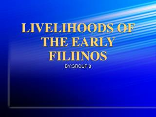 LIVELIHOODS OF THE EARLY FILIINOS