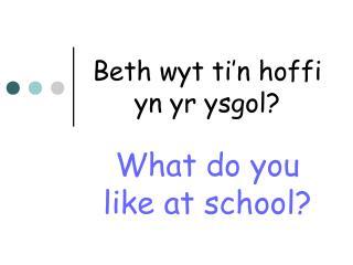 Beth wyt ti n hoffi yn yr ysgol