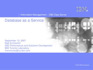 Database as a Service      September 13, 2007 Matt Emmerton DB2 Performance and Solutions Development  IBM Toronto Labor