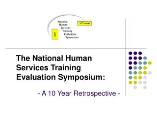 The National Human Services Training Evaluation Symposium:   - A 10 Year Retrospective -